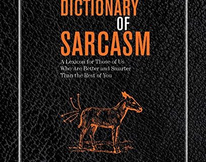 The Official Dictionary of Sarcasm: A Lexicon for Those of Us Who Are Better and Smarter Than the Rest of You